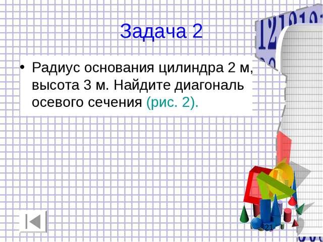 Задача 2 Радиус основания цилиндра 2 м, высота 3 м. Найдите диагональ осевого...