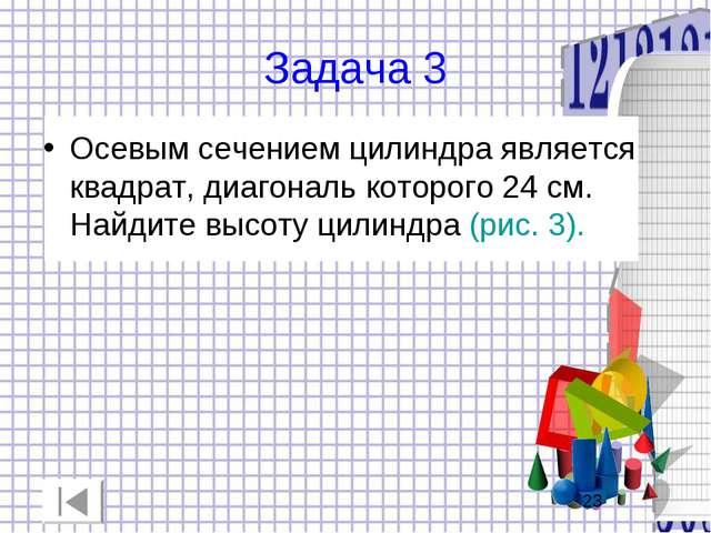 Задача 3 Осевым сечением цилиндра является квадрат, диагональ которого 24 см....