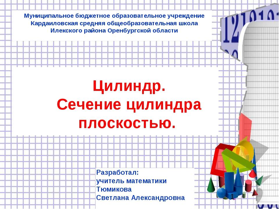 Цилиндр. Сечение цилиндра плоскостью. Разработал: учитель математики Тюмикова...