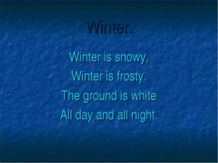 Winter. Winter is snowy, Winter is frosty. The ground is white All day and al