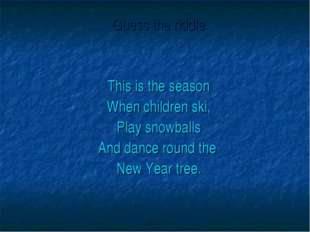 Guess the riddle. This is the season When children ski, Play snowballs And d