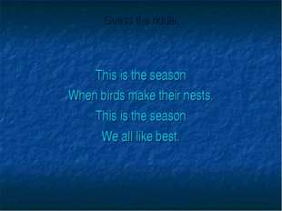 Guess the riddle. This is the season When birds make their nests. This is the