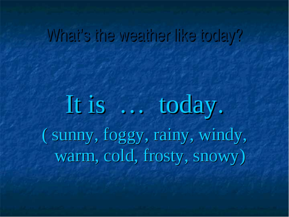 What's the weather like today? It is … today. ( sunny, foggy, rainy, windy, w...