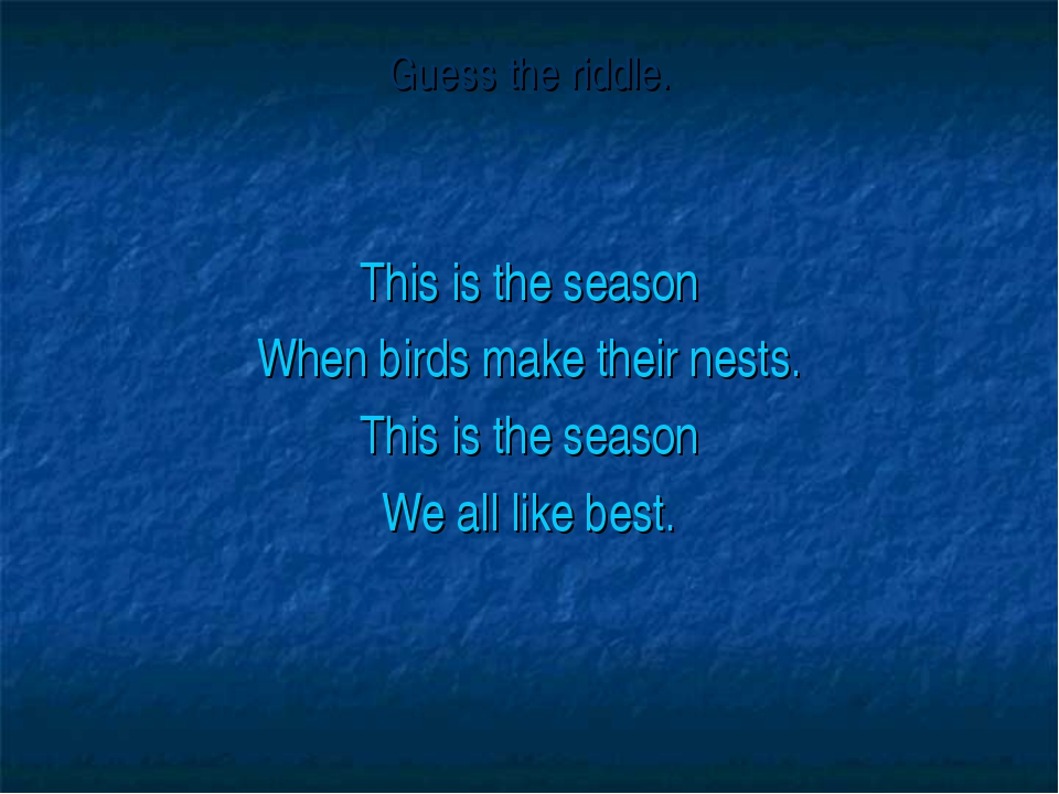 Guess the riddle. This is the season When birds make their nests. This is the...