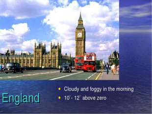England Cloudy and foggy in the morning 10`- 12` above zero