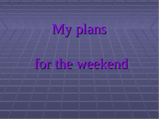 My plans for the weekend