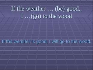 If the weather … (be) good, I …(go) to the wood If the weather is good, I wil