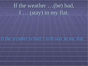 If the weather …(be) bad, I … (stay) in my flat. If the weather is bad, I wil