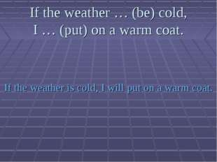 If the weather … (be) cold, I … (put) on a warm coat. If the weather is cold,
