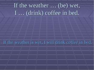 If the weather … (be) wet, I … (drink) coffee in bed. If the weather is wet,