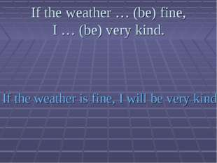 If the weather … (be) fine, I … (be) very kind. If the weather is fine, I wil