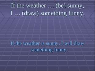 If the weather … (be) sunny, I … (draw) something funny. If the weather is su