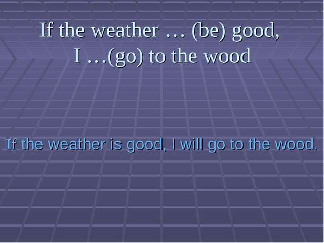 If the weather … (be) good, I …(go) to the wood If the weather is good, I wil...
