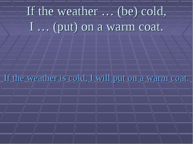 If the weather … (be) cold, I … (put) on a warm coat. If the weather is cold,...
