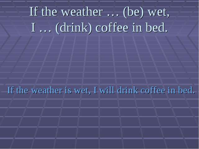 If the weather … (be) wet, I … (drink) coffee in bed. If the weather is wet,...