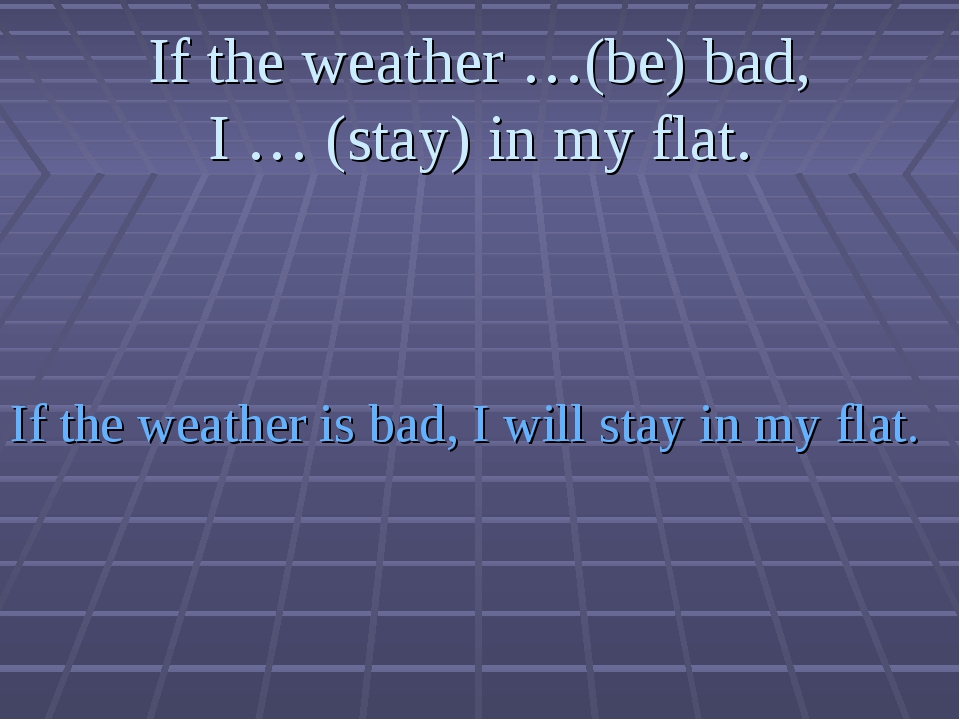 If the weather …(be) bad, I … (stay) in my flat. If the weather is bad, I wil...