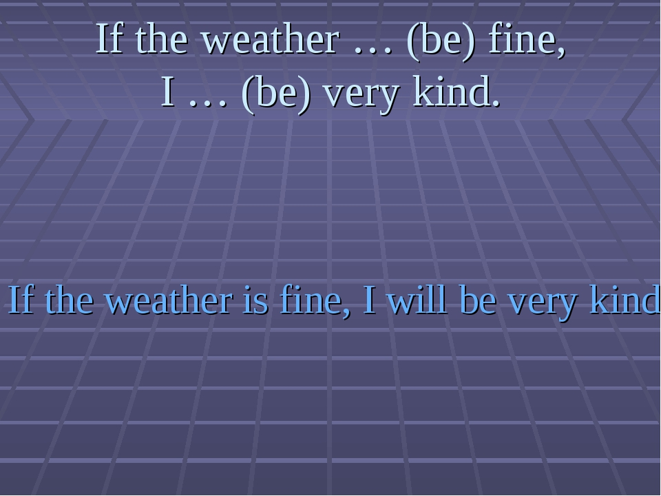 If the weather … (be) fine, I … (be) very kind. If the weather is fine, I wil...