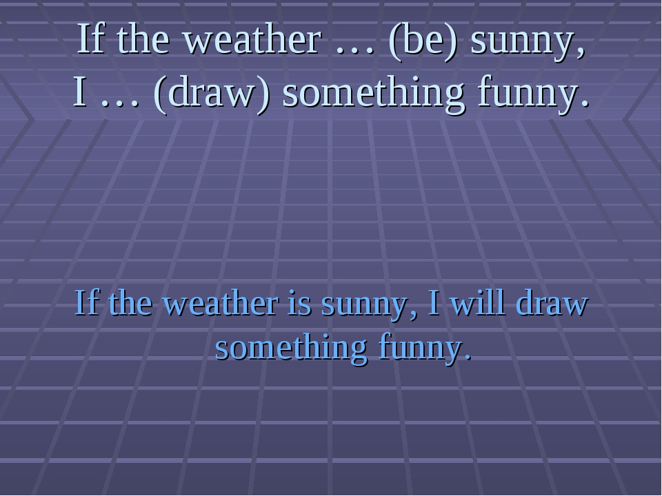 If the weather … (be) sunny, I … (draw) something funny. If the weather is su...