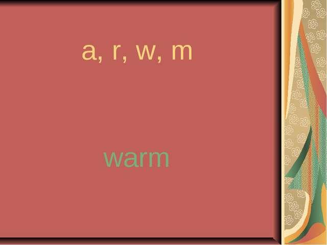 a, r, w, m warm
