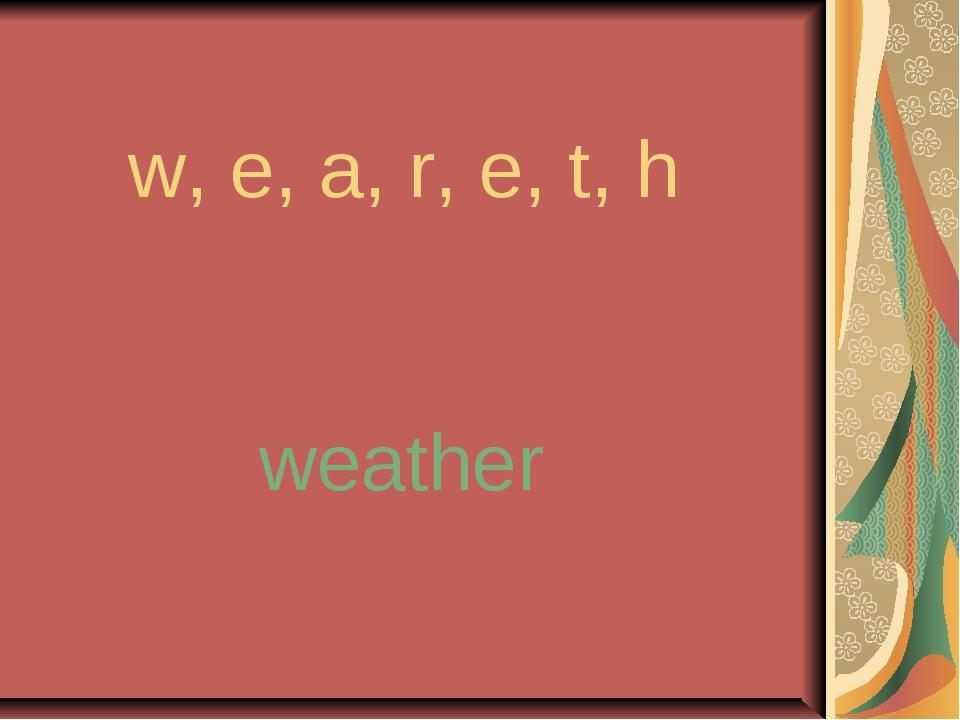 w, e, a, r, e, t, h weather