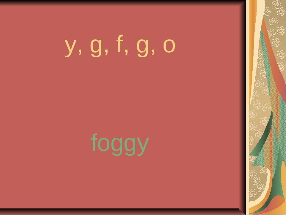 y, g, f, g, o foggy