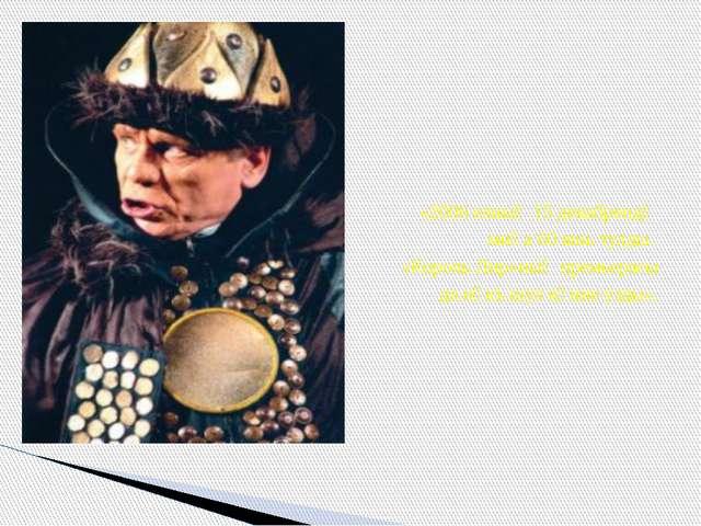 «2006 елның 15 декабрендә миңа 60 яшь тулды. «Король Лир»ның премьерасы да н...