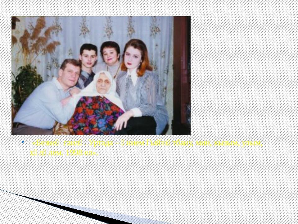 «Безнең гаилә. Уртада – әнием Гыйззәтбану, мин, кызым, улым, хәләлем. 1998 е...