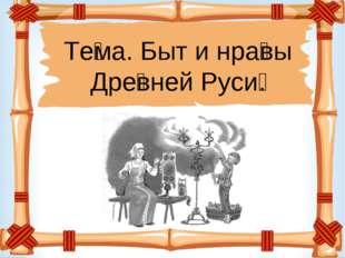 Те́ма. Быт и нра́вы Дре́вней Руси́.