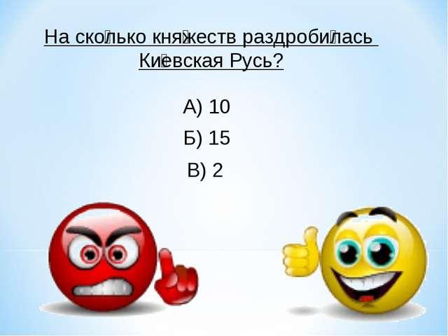 На ско́лько кня́жеств раздроби́лась Ки́евская Русь? А) 10 Б) 15 В) 2