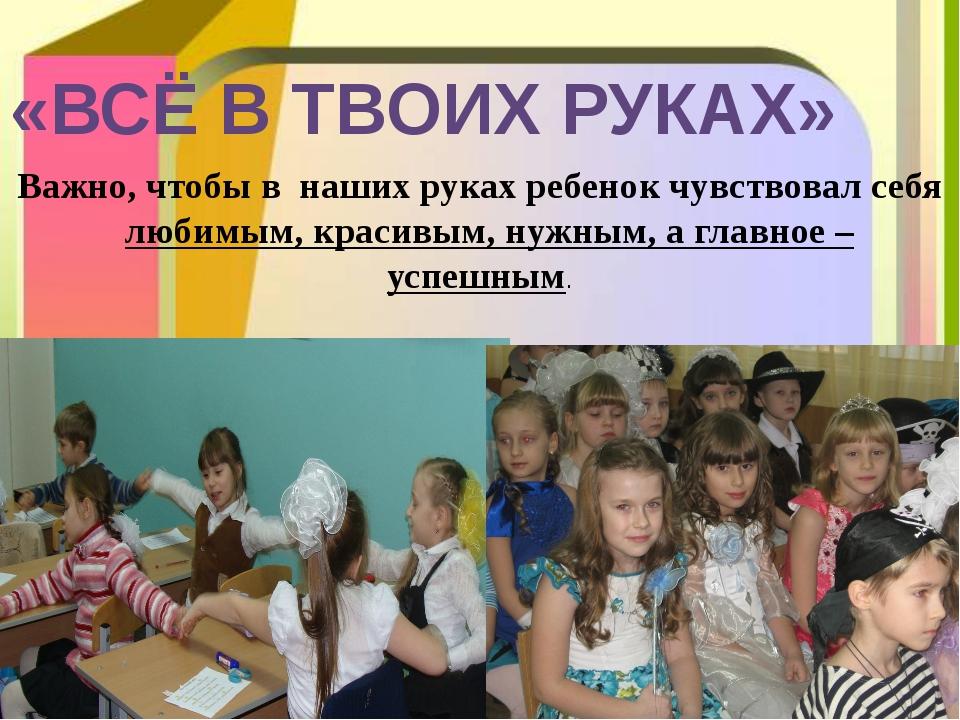 «ВСЁ В ТВОИХ РУКАХ» Важно, чтобы в наших руках ребенок чувствовал себя любимы...