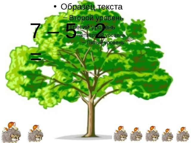 7 – 5 = 2