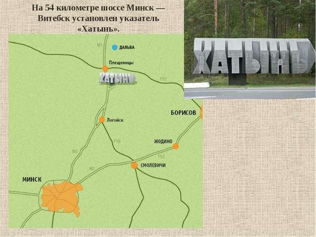 На 54километре шоссе Минск— Витебск установлен указатель «Хатынь».