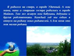 Я родился на севере, в городе Удачный. А мои мама, папа и старшая сестра род