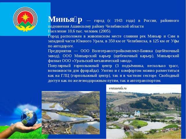 Минья́р — город (с 1943 года) в России, районного подчинения Ашинскому району...