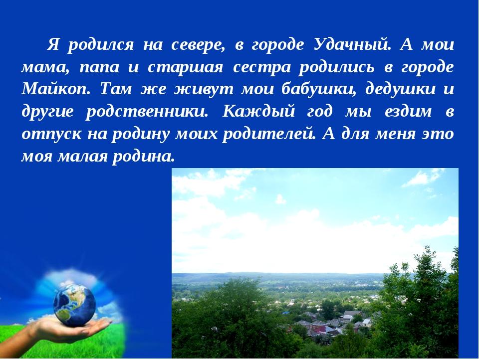 Я родился на севере, в городе Удачный. А мои мама, папа и старшая сестра род...