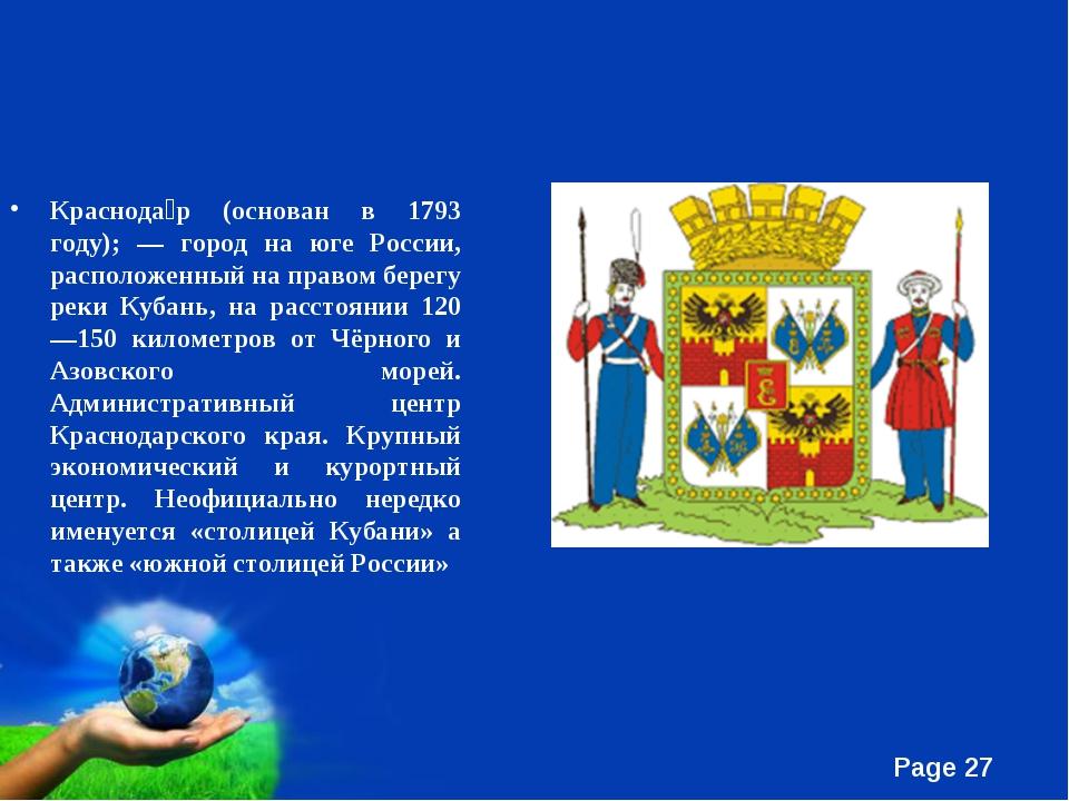 Краснода́р (основан в 1793 году); — город на юге России, расположенный на пра...