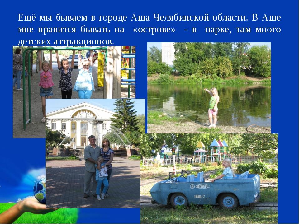 Ещё мы бываем в городе Аша Челябинской области. В Аше мне нравится бывать на...