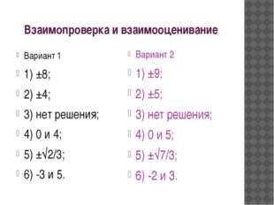 Взаимопроверка и взаимооценивание Вариант 1 1) ±8; 2) ±4; 3) нет решения; 4)