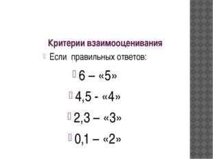 Критерии взаимооценивания Если правильных ответов: 6 – «5» 4,5 - «4» 2,3 – «3