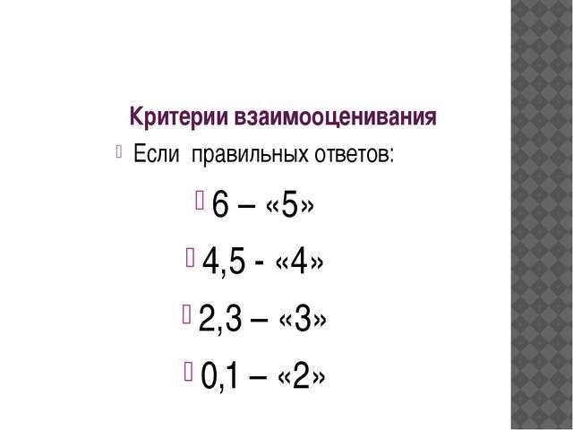 Критерии взаимооценивания Если правильных ответов: 6 – «5» 4,5 - «4» 2,3 – «3...