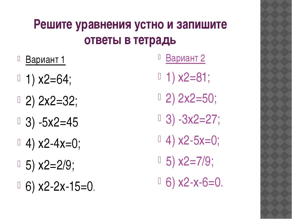 Решите уравнения устно и запишите ответы в тетрадь Вариант 1 1) х2=64; 2) 2х2...