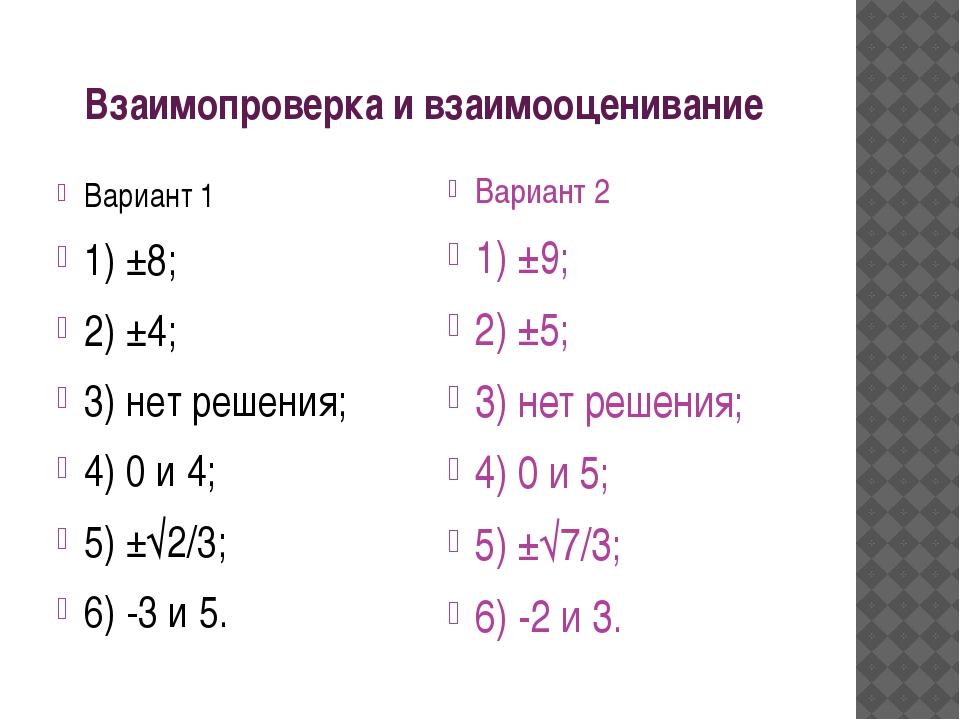 Взаимопроверка и взаимооценивание Вариант 1 1) ±8; 2) ±4; 3) нет решения; 4)...