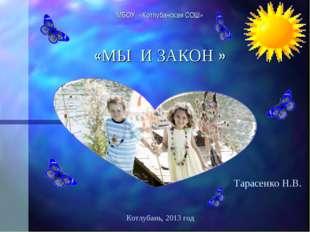 МБОУ «Котлубанская СОШ» «МЫ И ЗАКОН »  Тарасенко Н.В. Котлубань, 2013 год