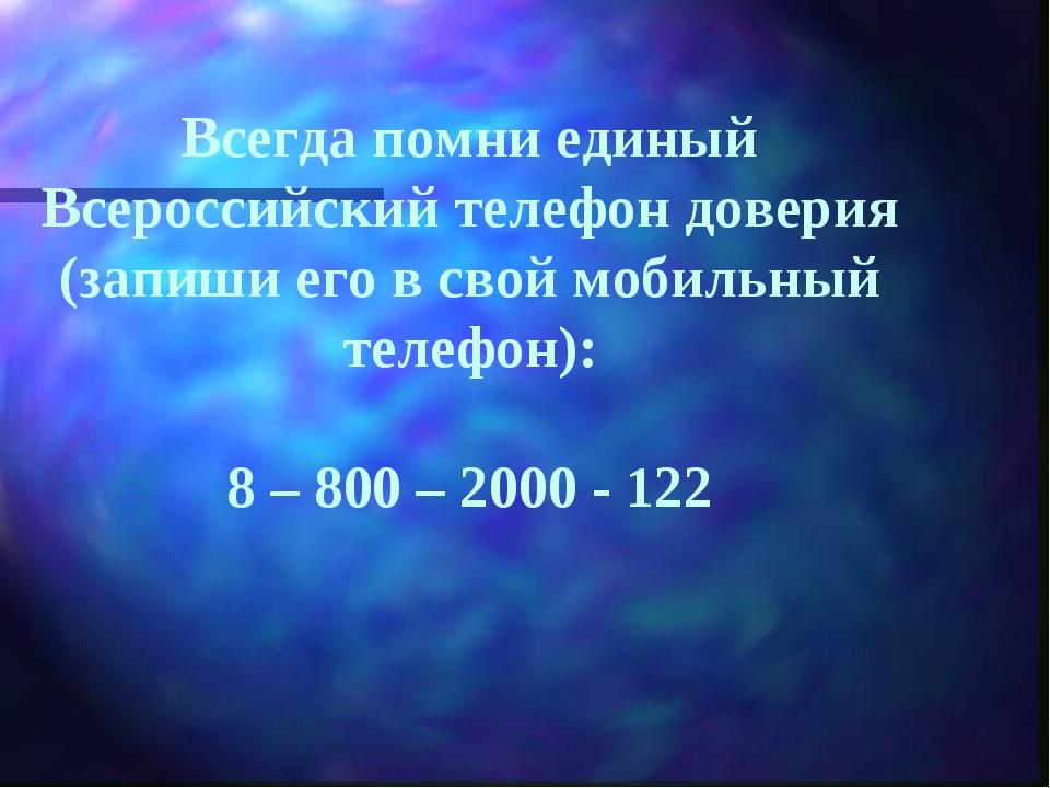 Всегда помни единый Всероссийский телефон доверия (запиши его в свой мобильны...