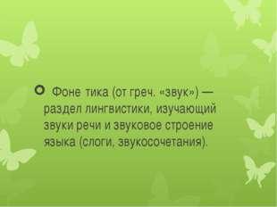 Фоне́тика (от греч. «звук») — раздел лингвистики, изучающий звуки речи и зву
