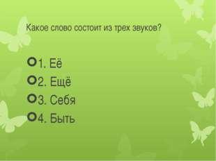 Какое слово состоит из трех звуков? 1. Её 2. Ещё 3. Себя 4. Быть