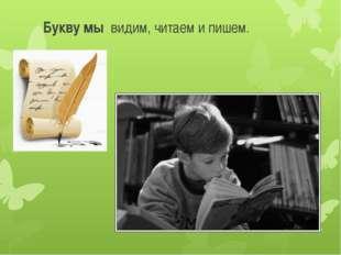 Букву мы видим, читаем и пишем.