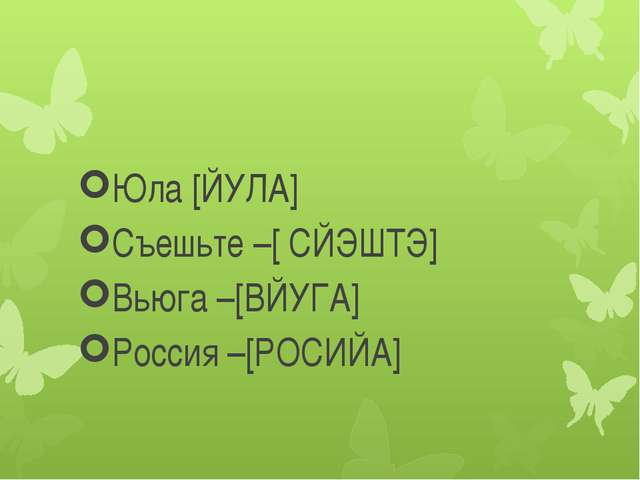 Юла [ЙУЛА] Съешьте –[ СЙЭШТЭ] Вьюга –[ВЙУГА] Россия –[РОСИЙА]