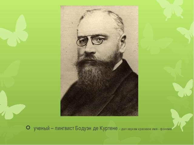 ученый – лингвист Бодуэн де Куртене – дал звукам красивое имя - фонема