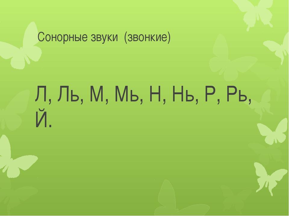 Сонорные звуки (звонкие) Л, Ль, М, Мь, Н, Нь, Р, Рь, Й.